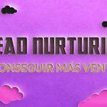 Qué es Lead Nurturing. Cómo enfocarlo para conseguir más ventas